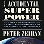 The Accidental Superpower: The Next Generation of American Preeminence and the Coming Global Disorder | Peter Zeihan