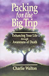Packing for the Big Trip : Enhancing Your Life through Awareness of Death