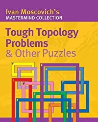 Tough Topology Problems and Other Puzzles (Ivan Moscovich's Mastermind Collection)