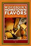 Wisconsin's Hometown Flavors: A Cook's Tour of Butcher Shops, Bakeries, Cheese Factories & Other Specialty Markets (Trails Books Guide)