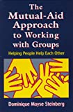 The Mutual-Aid Approach to Working with Groups : Helping People Help Each Other, Steinberg, Dominique M., 0765700549