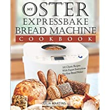 Oster Expressbake Bread Machine Cookbook: 101 Classic Recipes With Expert Instructions For Your Bread Maker