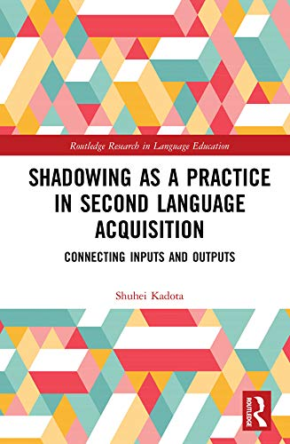 Shadowing as a Practice in Second Language Acquisition: Connecting Inputs and Outputs (Routledge Research in Language Education)