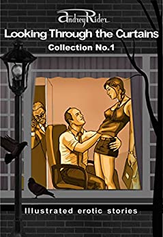 """""""Looking Through the Curtains"""" series of 200 erotic stories. Collection  No. 1 (Stories 1-25): Illustrated sex stories that will wake up your erotic fantasies by [Rider, Andrey]"""