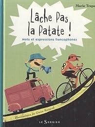 Lâche pas la patate : Mots et expressions francophones par Marie Treps