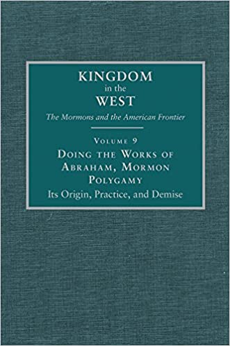 Doing the Works of Abraham: Mormon Polygamy—Its Origin, Practice, and Demise (Kingdom in the West: The Mormons and the American Frontier Series)