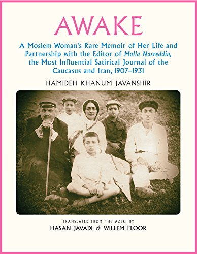 Awake: A Moslem Woman's Rare Memoir of Her Life and Partnership with the Editor of Molla Nasreddin, the Most Influential Satirical Journal of the Caucasus and Iran, 1907-1931