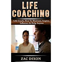 Life Coaching: (Bonus 30minute Coaching Session) Life Coach, How To Motivate, Inspire, Influence & Help Anyone (Life Coach, Personal Coach, Life Coaching, ... tips, coaching for performance)