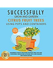 Successfully Grow and Garden Citrus Fruit Trees Using Pots and Containers: Beginner's Guide to Selecting the Right Tree, Pots and Containers for Indoor and Outdoor, Pests and Diseases, Transplanting and Espalier