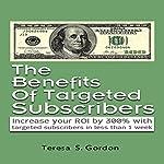 The Benefits of Targeted Subscribers: Increase Your ROI by 300% with Targeted Subscribers in Less than 1 Week | Teresa Gordon