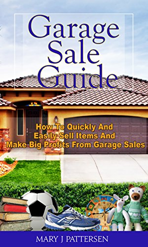 Garage Sale Guide: How To Quickly And Easily Sell Items And Make Big Profits From Garage Sales by [Pattersen, Mary J]