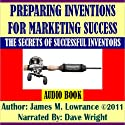 Preparing Inventions for Marketing Success: The Secrets of Successful Inventors Audiobook by James M. Lowrance Narrated by Dave Wright