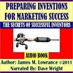 Preparing Inventions for Marketing Success: The Secrets of Successful Inventors   James M. Lowrance