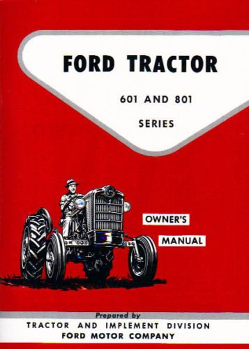 1955 1956 1957 FORD TRACTOR 601 & 801 SERIES OWNERS INSTRUCTION & OPERATING MANUAL - USERS GUIDE - INCLUDES: Model 621, 631, 641, 651, 661, 821, 841, 851, and 861 - 55 56 57