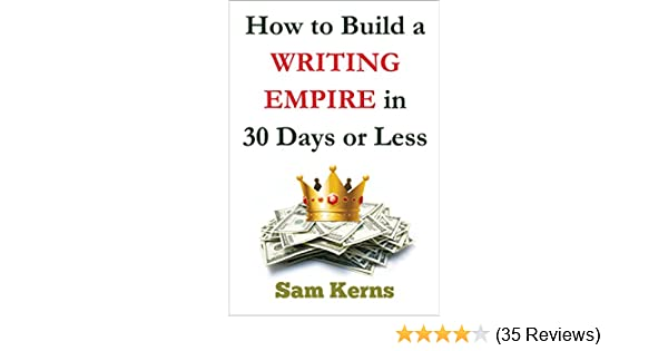 How to Build a Writing Empire in 30 Days or Less in 2019 (Work from Home  Series: Book 2)