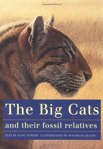 The big cats and their fossil relatives : an illustrated guide to their evolution and natural history Alan Turner, F. Clark. Howell, Mauricio Anton