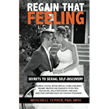 Regain That Feeling: Secrets to Sexual Self-Discovery: People Living With Spinal Cord Injuries Share Profound Insights Into Sex, Pleasure, Relationships, Orgasm, and the Importance of Connectedness