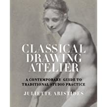 Classical Drawing Atelier: A Complete Course in Traditional Studio Practice