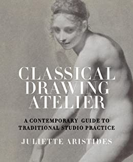 Classical Drawing Atelier: A Complete Course in Traditional Studio Practice by [Aristides, Juliette]