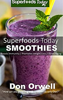 Superfoods Today Smoothies: Over 75 Quick & Easy Gluten Free Low Cholesterol Whole Foods Blender Recipes full of Antioxidants & Phytochemicals by [Orwell, Don]