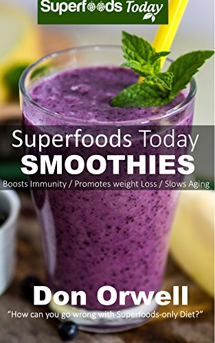 Superfoods Today Smoothies Over 75 Quick Easy Gluten Free Low Cholesterol Whole Foods Blender Recipes Full Of Antioxidants Phytochemicals