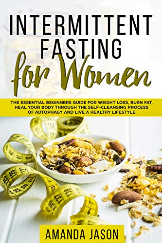 Intermittent Fasting for Women: The Essential Beginners Guide for Weight Loss, Burn Fat, Heal Your Body Through The Self-Cleansing Process of Autophagy and Live a Healthy Lifestyle (Information Needed Before During And After An Event)