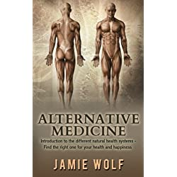 Alternative Medicine - Health from Nature: Introduction to the different natural health systems - Find the right one for your health and happiness