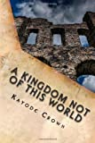 A Kingdom Not of This World, Kayode Crown, 149492837X