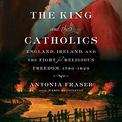 The King and the Catholics: England, Ireland, and the Fight for Religious Freedom, 1780-1829