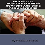 End of Life: How to Help with Comfort and Care for a Loved One | Patricia A. Carlisle