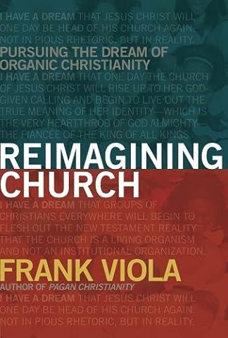 Reimagining Church: Pursuing the Dream of Organic Christianity (Viola Frank)
