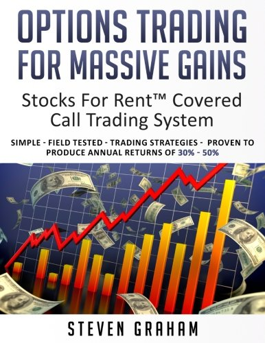 Options Trading for Massive Gains; Stocks For Rent Covered Call Trading - System Simple - Field Tested - Trading Strategies - Proven to Produce Annual ... 30% - 50% (Stocks - Writing Stock