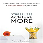 Stress Less, Achieve More: Simple Ways to Turn Pressure into a Positive Force in Your Life | Aimee Bernstein, M.ED MFCC