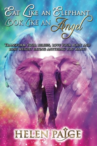 Eat Like An Elephant Look Like An Angel: Transform Your Beliefs, Love Your Body and Lose Weight Eating Anything You Want!