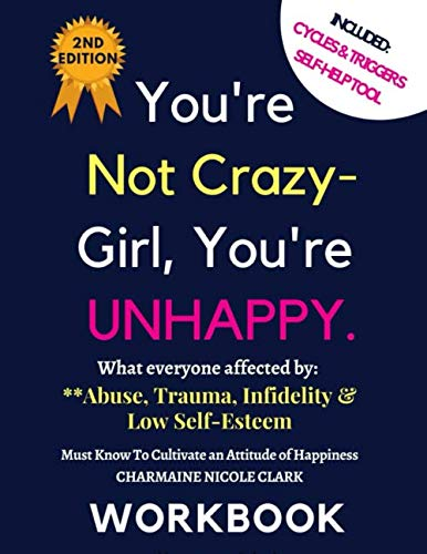 You're Not Crazy- Girl, You're  UNHAPPY.What everyone affected by:Abuse, Trauma, Infidelity & Low Self-Esteem Must Know To Cultivate an Attitude of Happiness