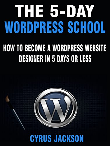 The 5-Day WordPress School: How To Become A WordPress Website Designer In 5 Days or Less by [Jackson, Cyrus]