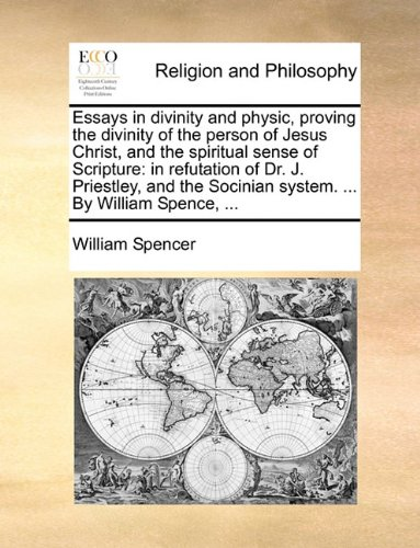 Essays in divinity and physic, proving the divinity of the person of Jesus Christ, and the spiritual sense of Scripture: in refutation of Dr. J. ... Socinian system. ... By William Spence, ... ebook
