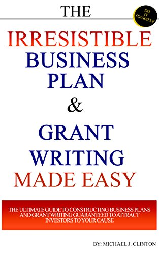 (The Irresistible Business Plan & Grant Writing Made Easy: The Ultimate Guide to Constructing Business Plans & Grant Writing Guaranteed to Attract Investors to Your Cause)