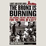Ladies and Gentlemen, the Bronx Is Burning: 1977, Baseball, Politics, and the Battle for the Soul of a City by Jonathan Mahler front cover