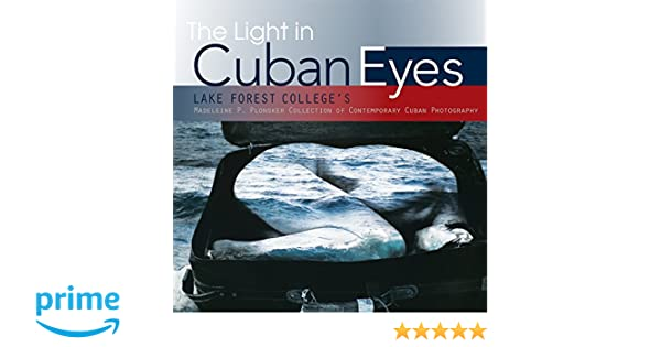 Lake Forest Colleges Madeleine P The Light in Cuban Eyes Plonsker Collection of Contemporary Cuban Photography