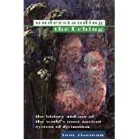 Understanding the I Ching: The History and Use of the World's Most Ancient System of Divination