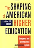 The Shaping of American Higher Education : Emergence and Growth of the Contemporary System, Cohen, Arthur M., 0787910295