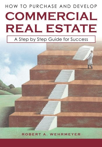 (How to Purchase and Develop Commercial Real Estate: A Step by Step Guide for Success (Part I) (Volume 1))