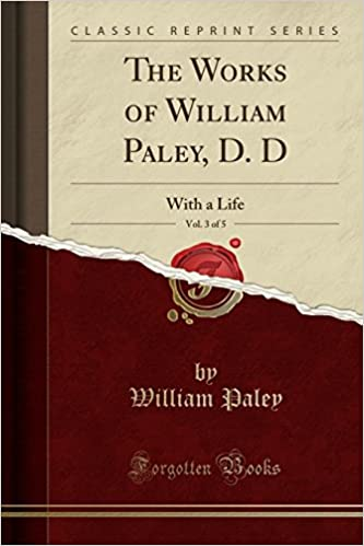The Works of William Paley, D. D, Vol. 3 of 5: With a Life (Classic Reprint)