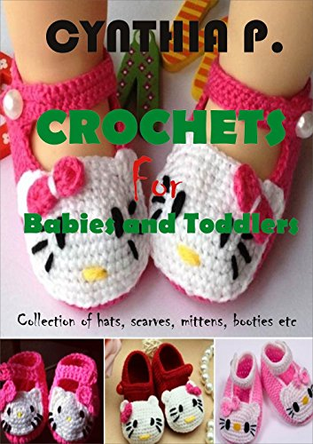 CROCHETS FOR BABIES AND TODDLERS: Collection of Hats, Scarves, Mittens, booties etc