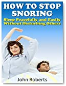 How to Stop Snoring - Sleep Peacefully and Easily Without Disturbing Others (How to Series Book 1)