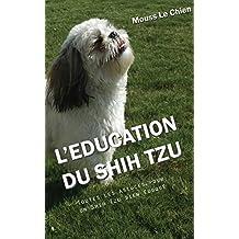 L'EDUCATION DU SHIH TZU: Toutes les astuces pour un Shih Tzu bien éduqué (French Edition)