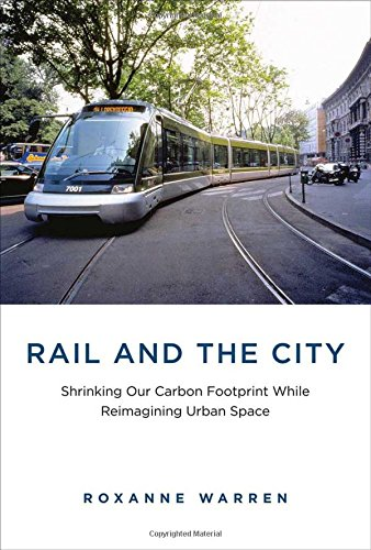 Rail and the City: Shrinking Our Carbon Footprint While Reimagining Urban Space (Urban and Industrial Environments)