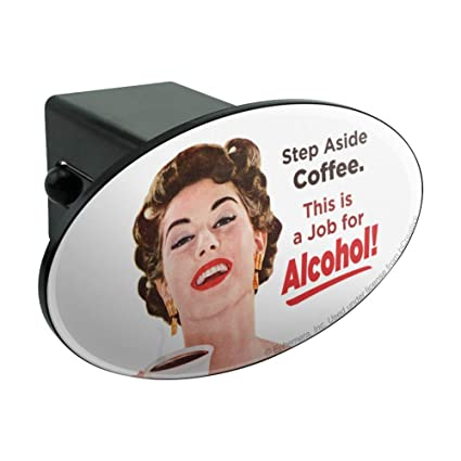 15ebcf563 Amazon.com: Graphics and More Step Aside Coffee This is a Job for Alcohol  Funny Humor Oval Tow Hitch Cover Trailer Plug Insert 2