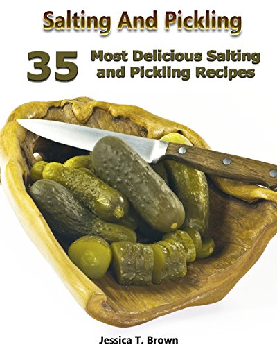 Salting And Pickling: 35 Most Delicious Salting and Pickling Recipes: (Homemade Pickles, Pickling Recipes) (Canning And Preserving Recipes, Pickling) by [T. Brown, Jessica]
